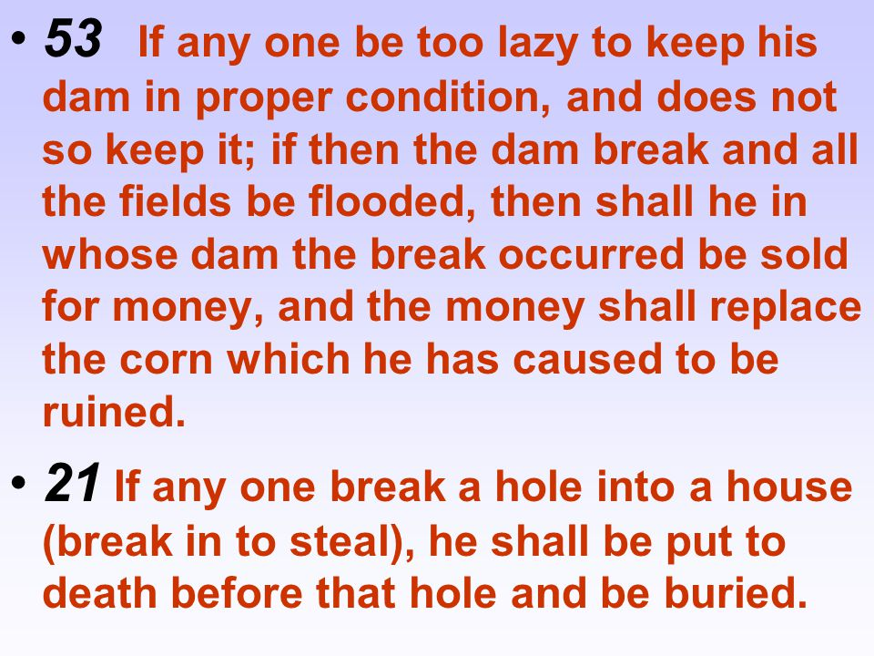 53 If any one be too lazy to keep his dam in proper condition, and does not so keep it; if then the dam break and all the fields be flooded, then shall he in whose dam the break occurred be sold for money, and the money shall replace the corn which he has caused to be ruined.