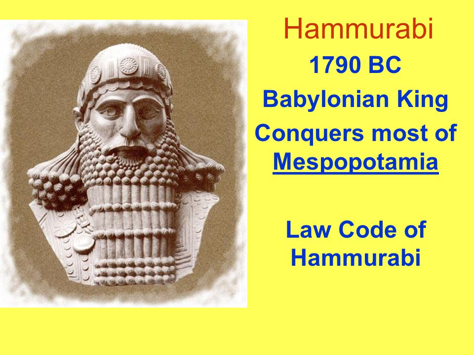 Hammurabi 1790 BC Babylonian King Conquers most of Mespopotamia Law Code of Hammurabi
