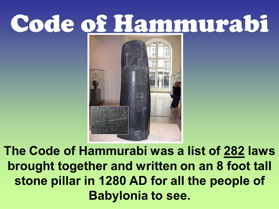 Code of Hammurabi The Code of Hammurabi was a list of 282 laws brought together and written on an 8 foot tall stone pillar in 1280 AD for all the people of Babylonia to see.
