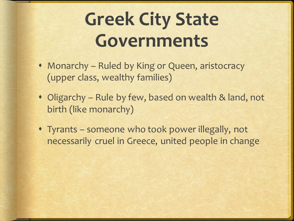 Greek City State Governments  Monarchy – Ruled by King or Queen, aristocracy (upper class, wealthy families)  Oligarchy – Rule by few, based on weal