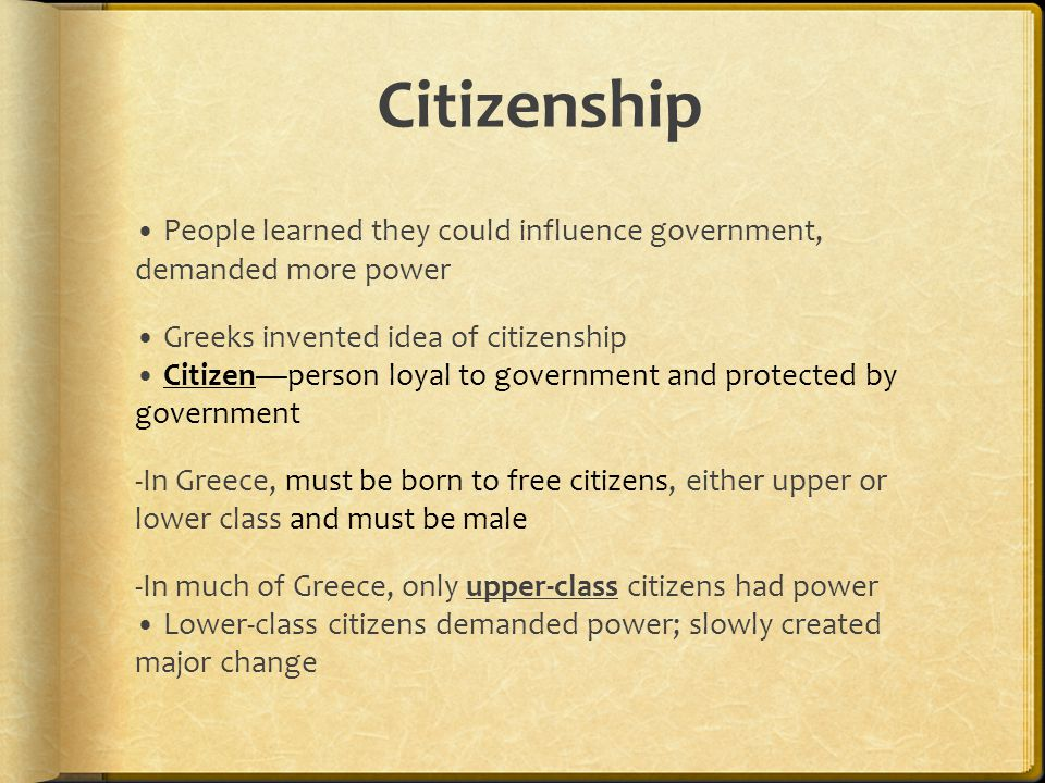 Citizenship People learned they could influence government, demanded more power Greeks invented idea of citizenship Citizen—person loyal to government