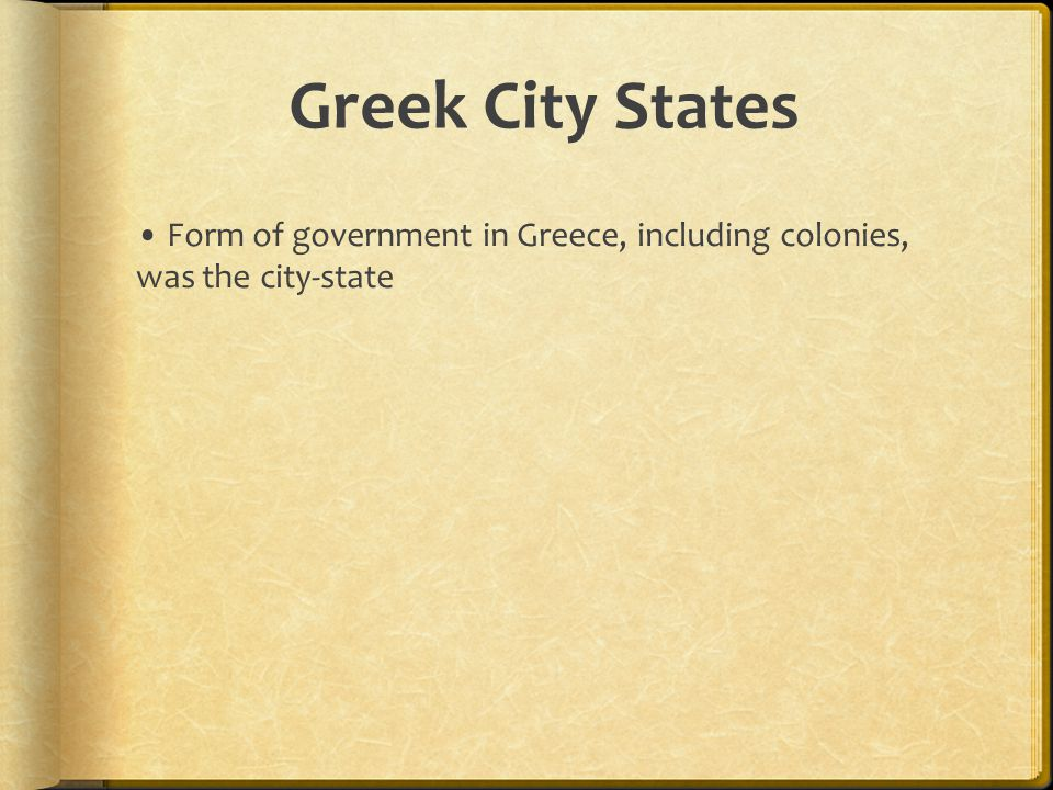 Greek City States Form of government in Greece, including colonies, was the city-state