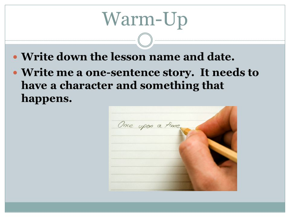 Warm-Up Write down the lesson name and date. Write me a one-sentence story.
