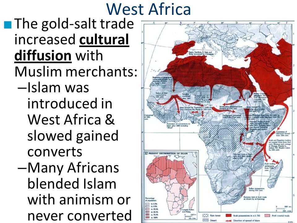 West Africa ■ The gold-salt trade increased cultural diffusion with Muslim merchants: – Islam was introduced in West Africa & slowed gained converts – Many Africans blended Islam with animism or never converted