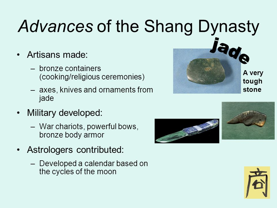 Advances of the Shang Dynasty Artisans made: –b–bronze containers (cooking/religious ceremonies) –a–axes, knives and ornaments from jade Military developed: –W–War chariots, powerful bows, bronze body armor Astrologers contributed: –D–Developed a calendar based on the cycles of the moon A very tough stone