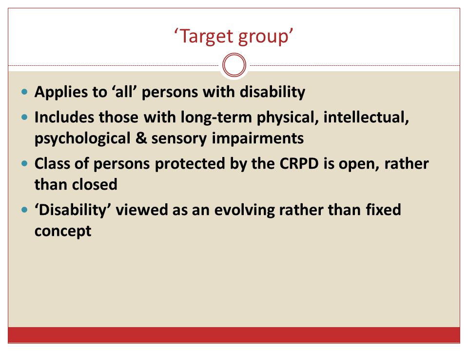 'Target group' Applies to 'all' persons with disability Includes those with long-term physical, intellectual, psychological & sensory impairments Clas