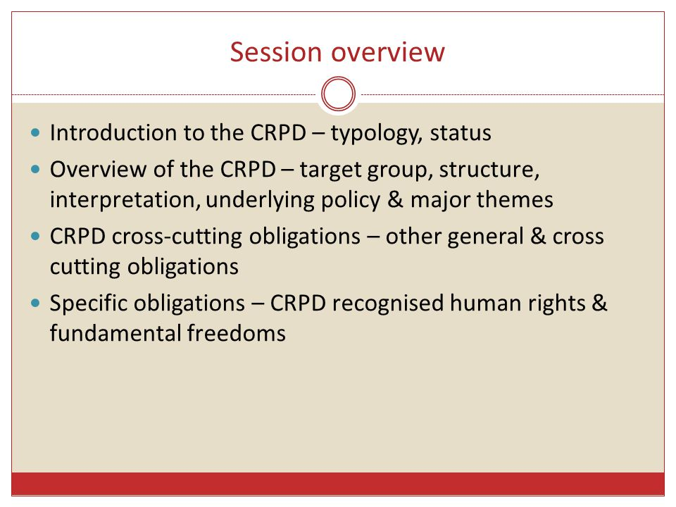 Session overview Introduction to the CRPD – typology, status Overview of the CRPD – target group, structure, interpretation, underlying policy & major