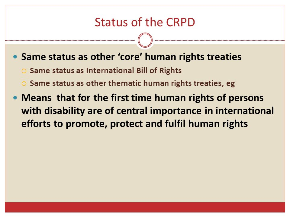 CRPD – Underlying policy & major themes - 1 Underlying policy –  Preamble  Article 1: Purpose  Article 3: General principles Positioning –  persons with disability as human right-bearers  Disability concerns as human rights challenges Social model  Disability results from persons with impairment attempting to interact with a barrier-filled environment  Action implication – dismantle barriers to full enjoyment of human rights  State obligations almost exclusively focused on the removal of barriers.