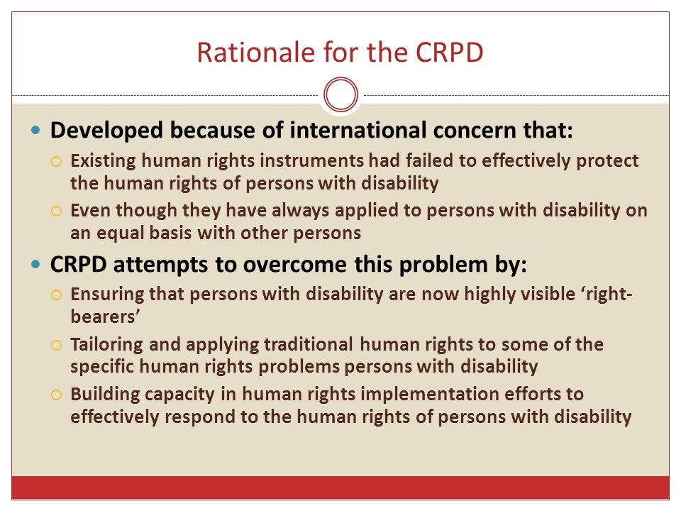 Rationale for the CRPD Developed because of international concern that:  Existing human rights instruments had failed to effectively protect the huma