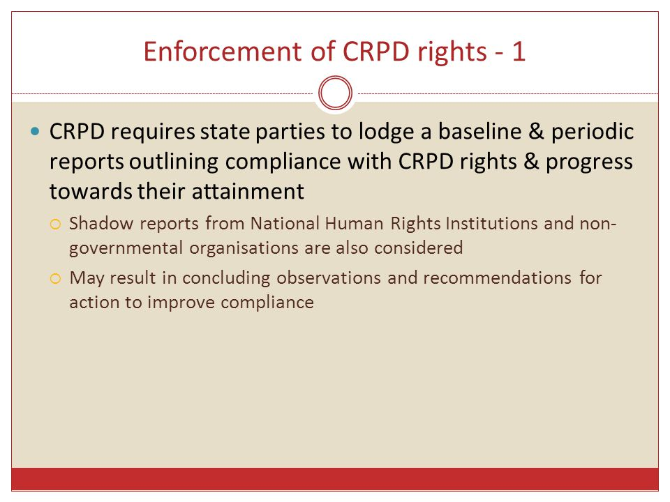 Enforcement of CRPD rights - 2 CRPD Optional Protocol allows:  Allows individual communications to CRPD Treaty Body about CRPD right violations  Allows CRPD Treaty Body to conduct inquiries into grave or systemic violations of CRPD rights