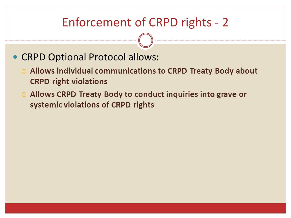 CRPD cross-cutting obligations - 3 Illustration of levels of state obligation: Right to Life Levels of obligationMeasures Recognise Enact legislation incorporating the right to life, including its CRPD elements, into Australian law Combat negative social attitudes that view the lives of persons with disability as less valuable or less worth living than others respect Abolish the death penalty Strictly control state security forces (army, police, prison officers) protect Enact laws prohibiting homicide - (disability dimension - neglect) Enact laws prohibiting discrimination against persons with disability in the provision of medical & health services fulfil Ensure that public health measures, eg, in tobacco control & nutrition, equitably target persons with disability Establish policies & programmes to meet the specific health needs of persons with disability