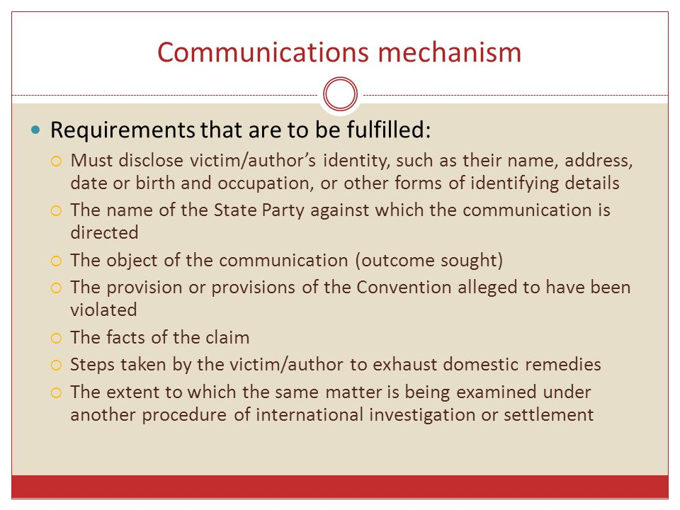 Communications mechanism Requirements that are to be fulfilled:  Must disclose victim/author's identity, such as their name, address, date or birth and occupation, or other forms of identifying details  The name of the State Party against which the communication is directed  The object of the communication (outcome sought)  The provision or provisions of the Convention alleged to have been violated  The facts of the claim  Steps taken by the victim/author to exhaust domestic remedies  The extent to which the same matter is being examined under another procedure of international investigation or settlement