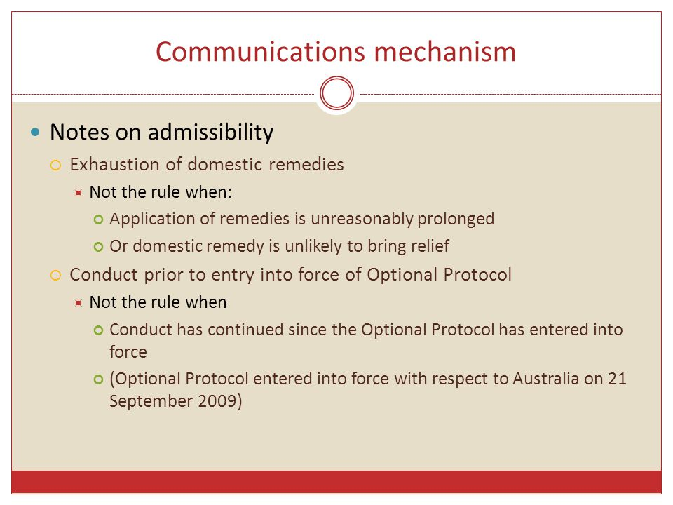Communications mechanism Notes on admissibility  Exhaustion of domestic remedies  Not the rule when: Application of remedies is unreasonably prolonged Or domestic remedy is unlikely to bring relief  Conduct prior to entry into force of Optional Protocol  Not the rule when Conduct has continued since the Optional Protocol has entered into force (Optional Protocol entered into force with respect to Australia on 21 September 2009)