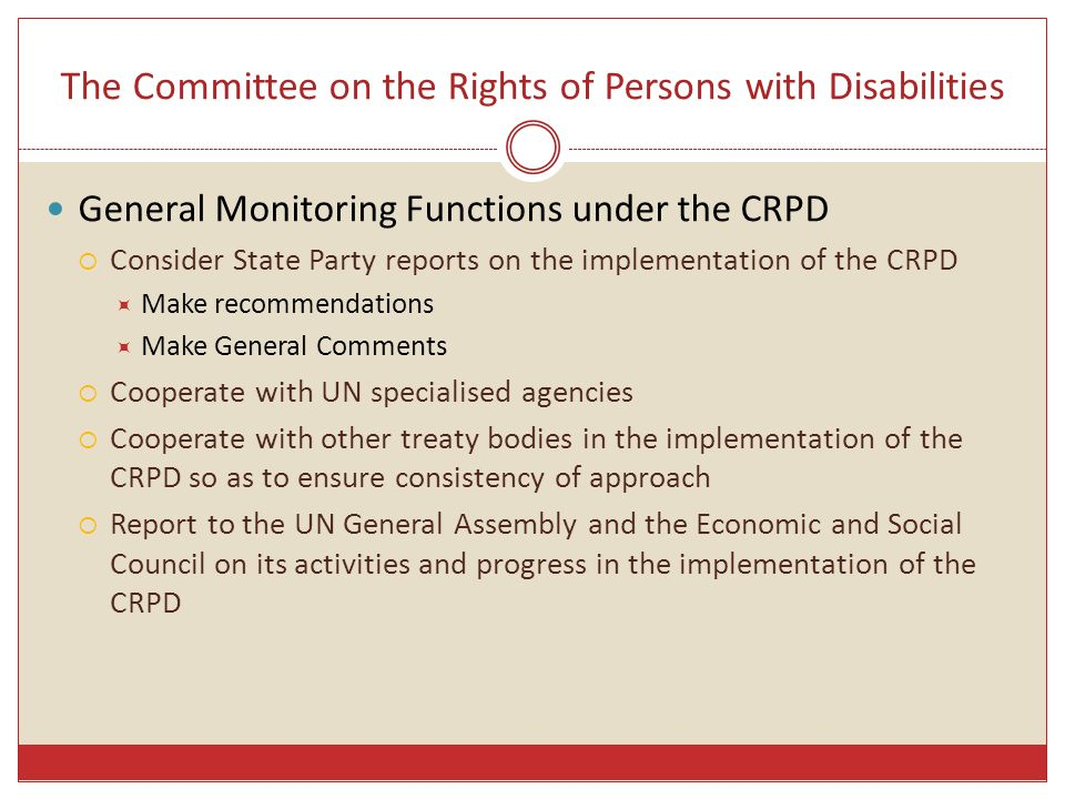 The Committee on the Rights of Persons with Disabilities General Monitoring Functions under the CRPD  Consider State Party reports on the implementation of the CRPD  Make recommendations  Make General Comments  Cooperate with UN specialised agencies  Cooperate with other treaty bodies in the implementation of the CRPD so as to ensure consistency of approach  Report to the UN General Assembly and the Economic and Social Council on its activities and progress in the implementation of the CRPD