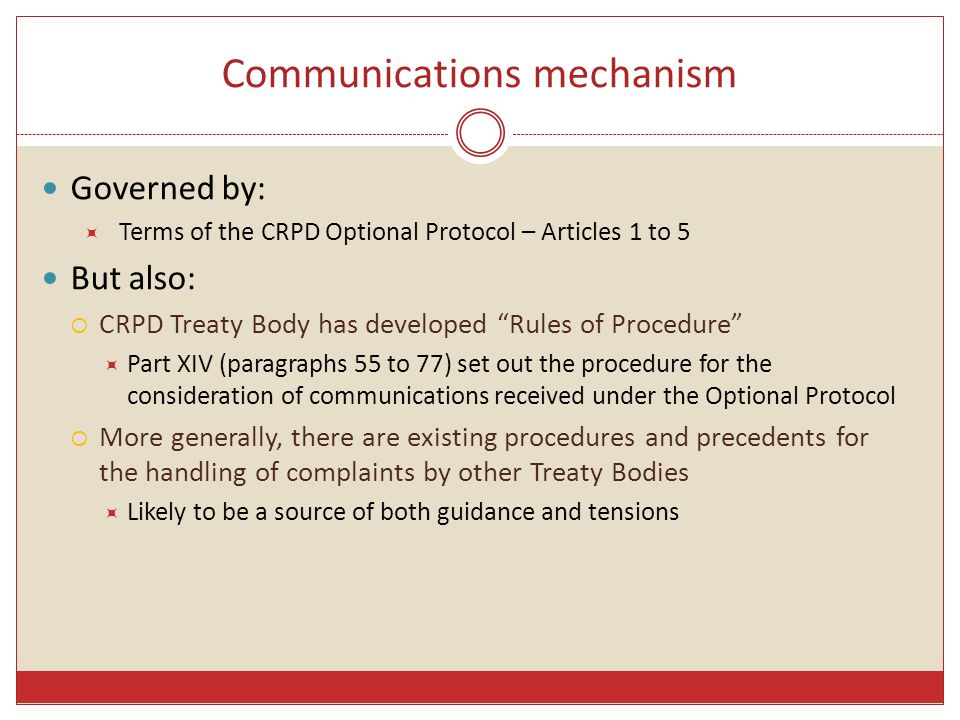 Communications mechanism Governed by:  Terms of the CRPD Optional Protocol – Articles 1 to 5 But also:  CRPD Treaty Body has developed Rules of Procedure  Part XIV (paragraphs 55 to 77) set out the procedure for the consideration of communications received under the Optional Protocol  More generally, there are existing procedures and precedents for the handling of complaints by other Treaty Bodies  Likely to be a source of both guidance and tensions