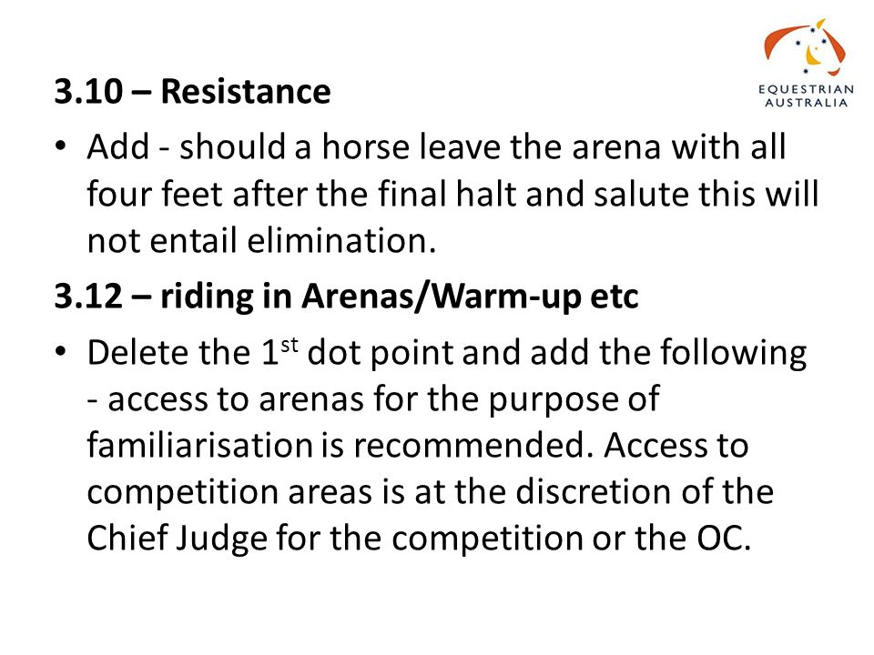 3.10 – Resistance Add - should a horse leave the arena with all four feet after the final halt and salute this will not entail elimination.