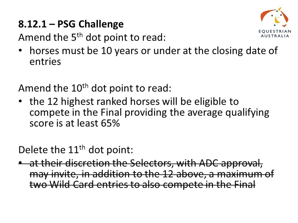 8.12.1 – PSG Challenge Amend the 5 th dot point to read: horses must be 10 years or under at the closing date of entries Amend the 10 th dot point to read: the 12 highest ranked horses will be eligible to compete in the Final providing the average qualifying score is at least 65% Delete the 11 th dot point: at their discretion the Selectors, with ADC approval, may invite, in addition to the 12 above, a maximum of two Wild Card entries to also compete in the Final