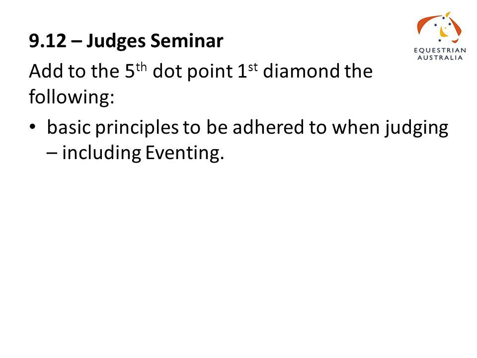 9.12 – Judges Seminar Add to the 5 th dot point 1 st diamond the following: basic principles to be adhered to when judging – including Eventing.