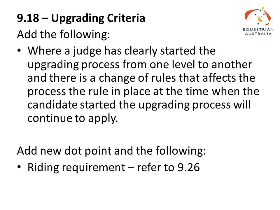 9.18 – Upgrading Criteria Add the following: Where a judge has clearly started the upgrading process from one level to another and there is a change of rules that affects the process the rule in place at the time when the candidate started the upgrading process will continue to apply.