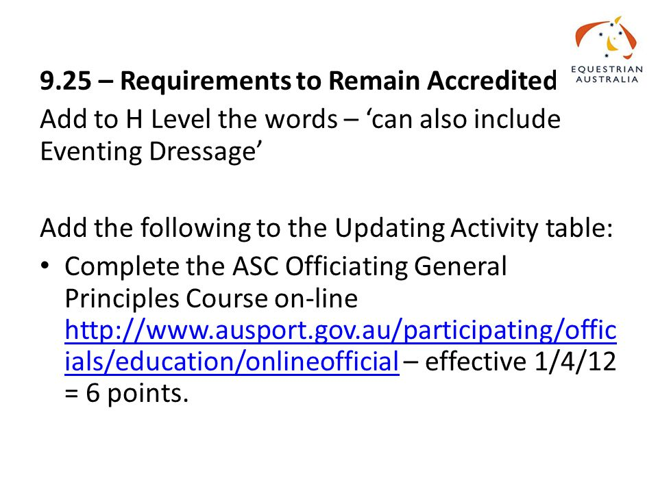 9.25 – Requirements to Remain Accredited Add to H Level the words – 'can also include Eventing Dressage' Add the following to the Updating Activity table: Complete the ASC Officiating General Principles Course on-line http://www.ausport.gov.au/participating/offic ials/education/onlineofficial – effective 1/4/12 = 6 points.