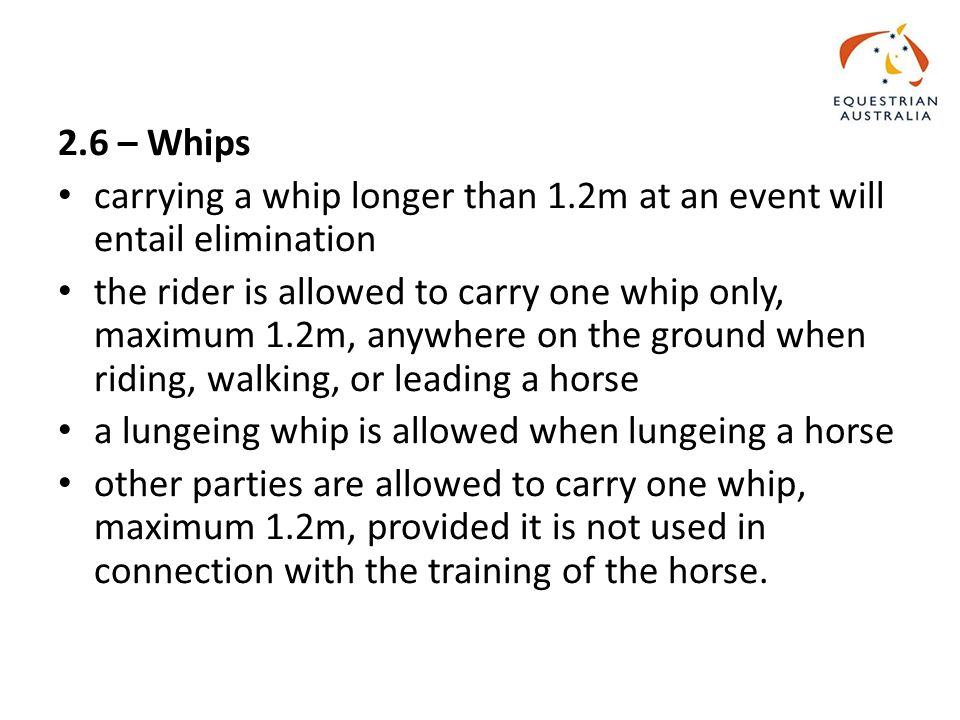 2.6 – Whips carrying a whip longer than 1.2m at an event will entail elimination the rider is allowed to carry one whip only, maximum 1.2m, anywhere on the ground when riding, walking, or leading a horse a lungeing whip is allowed when lungeing a horse other parties are allowed to carry one whip, maximum 1.2m, provided it is not used in connection with the training of the horse.