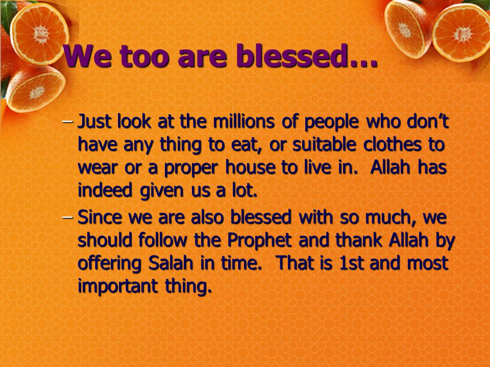 We too are blessed… –Just look at the millions of people who don't have any thing to eat, or suitable clothes to wear or a proper house to live in.