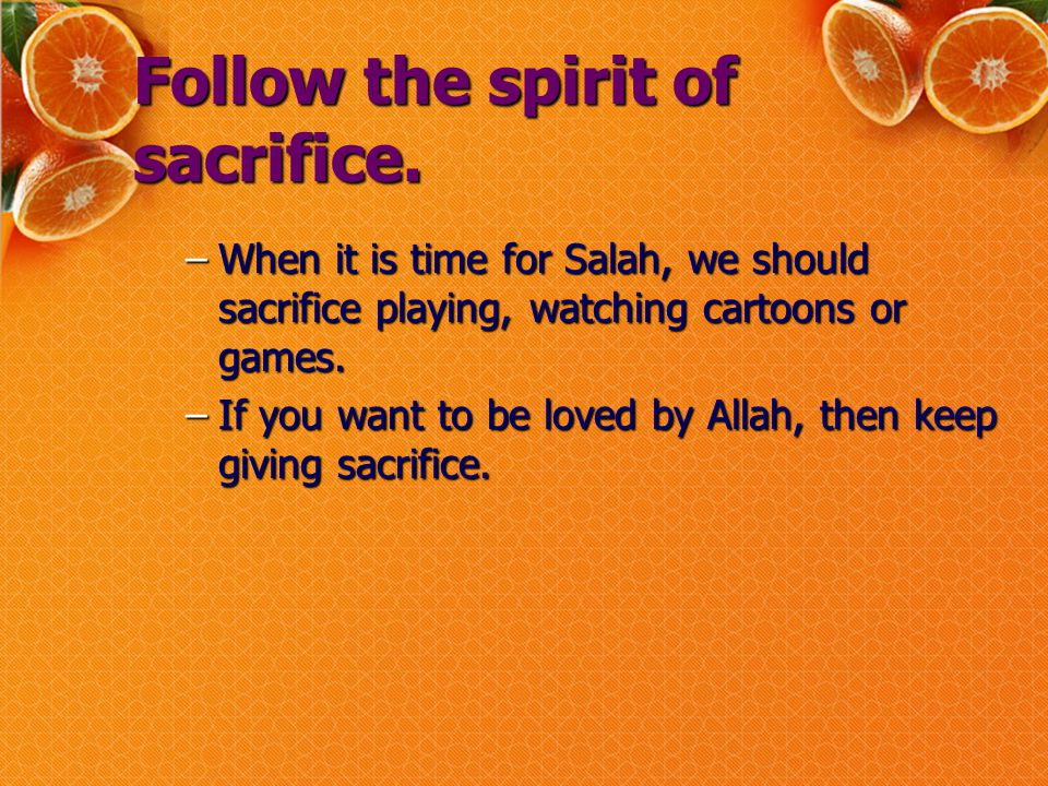 Follow the spirit of sacrifice. –When it is time for Salah, we should sacrifice playing, watching cartoons or games. –If you want to be loved by Allah