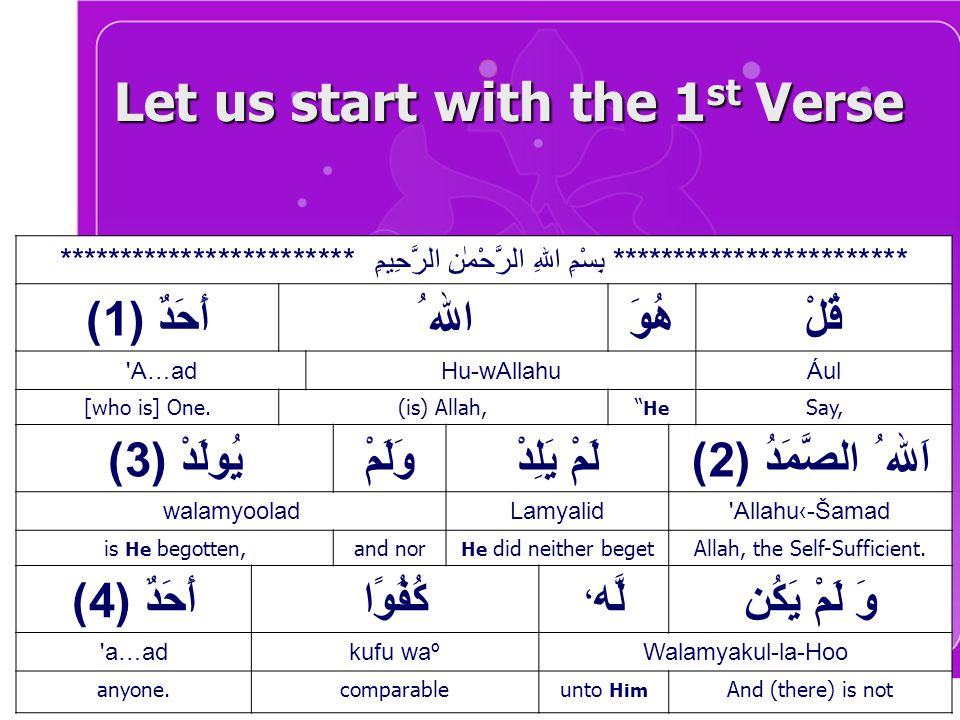Let us start with the 1 st Verse ************************ بِسْمِ اللهِ الرَّحْمٰنِ الرَّحِيمِ ************************ قُلْهُوَ الله ُأَحَدٌ ( 1 ) Ául