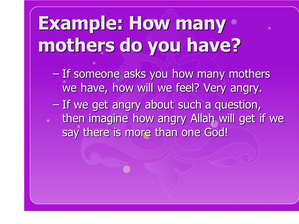 Example: How many mothers do you have? –If someone asks you how many mothers we have, how will we feel? Very angry. –If we get angry about such a ques