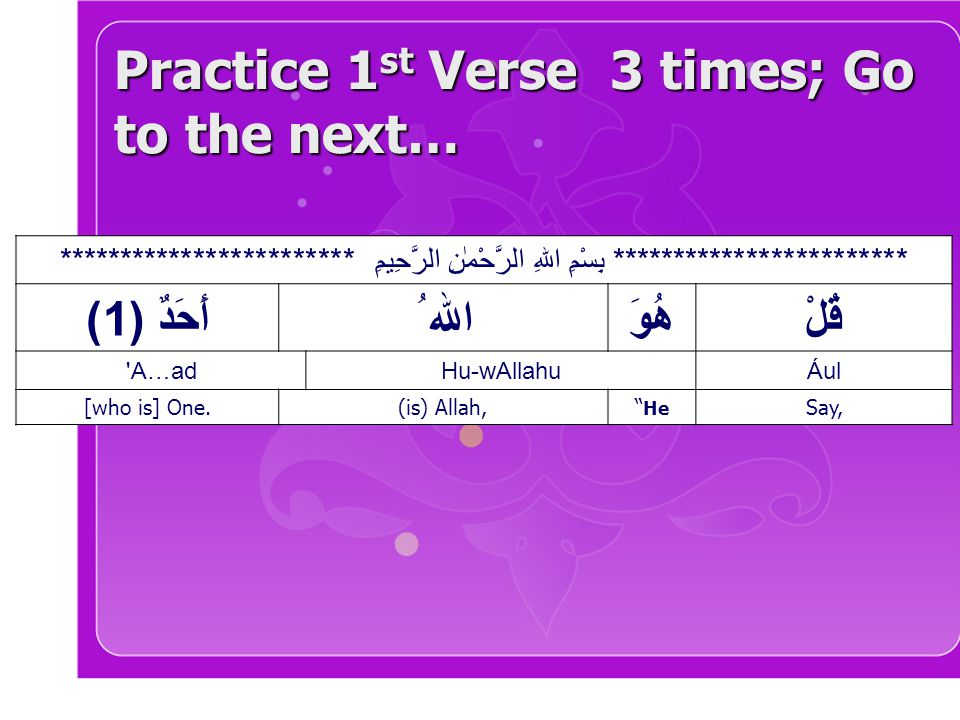 Practice 1 st Verse 3 times; Go to the next… ************************ بِسْمِ اللهِ الرَّحْمٰنِ الرَّحِيمِ ************************ قُلْهُوَ الله ُأَحَ