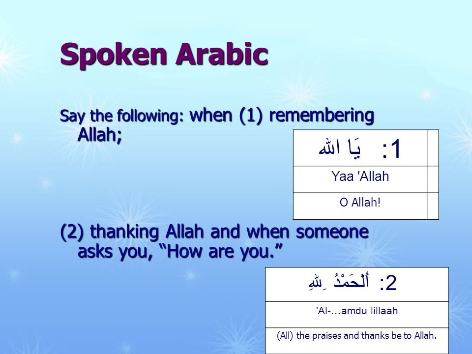 Say the following: when (1) remembering Allah; (2) thanking Allah and when someone asks you, How are you. 1: يَا الله Yaa Allah O Allah.