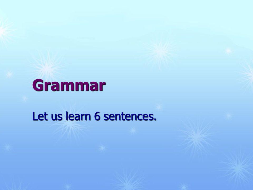 Grammar Let us learn 6 sentences.