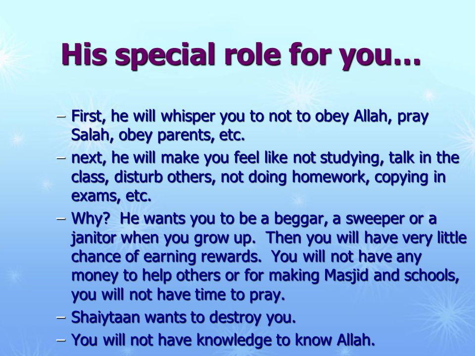 His special role for you… –First, he will whisper you to not to obey Allah, pray Salah, obey parents, etc. –next, he will make you feel like not study