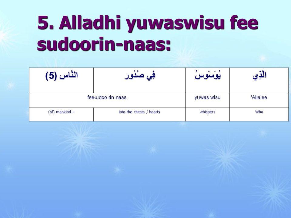 5. Alladhi yuwaswisu fee sudoorin-naas: الَّذِييُوَسْوِسُ فِي صُدُورِ النَّاسِ ( 5 ) 'Alla'eeyuwas-wisufee‹udoo-rin-naas. Whowhispers into the chests