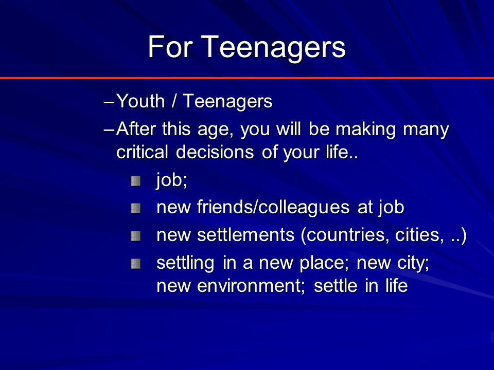 For Teenagers –Youth / Teenagers –After this age, you will be making many critical decisions of your life..