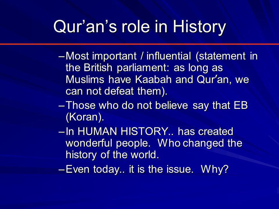 Qur'an's role in History –Most important / influential (statement in the British parliament: as long as Muslims have Kaabah and Qur ' an, we can not defeat them).
