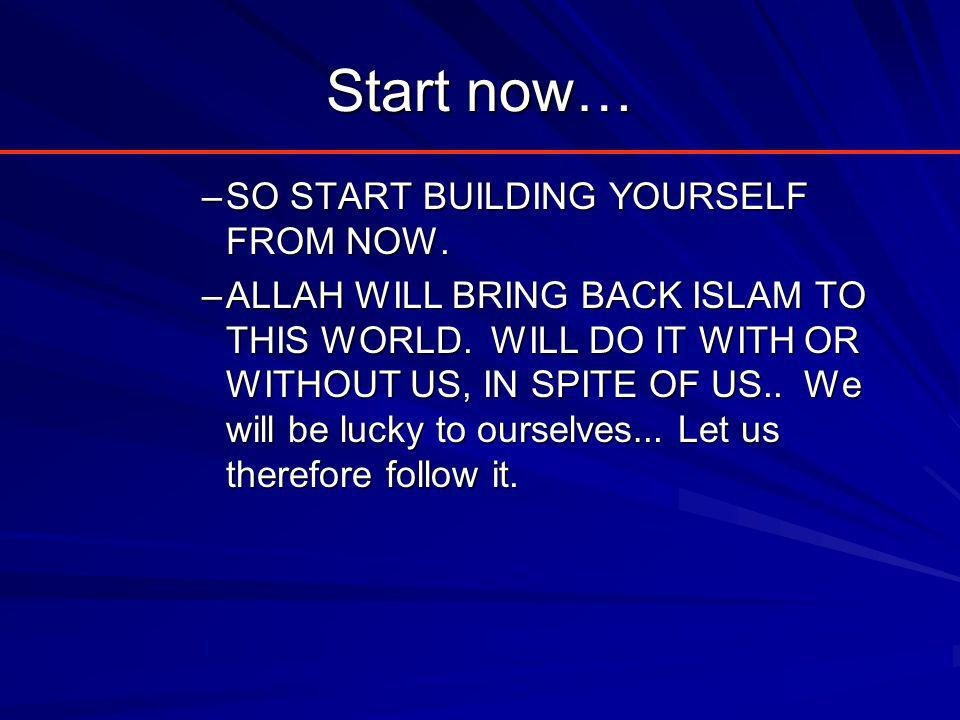 Start now… –SO START BUILDING YOURSELF FROM NOW. –ALLAH WILL BRING BACK ISLAM TO THIS WORLD.