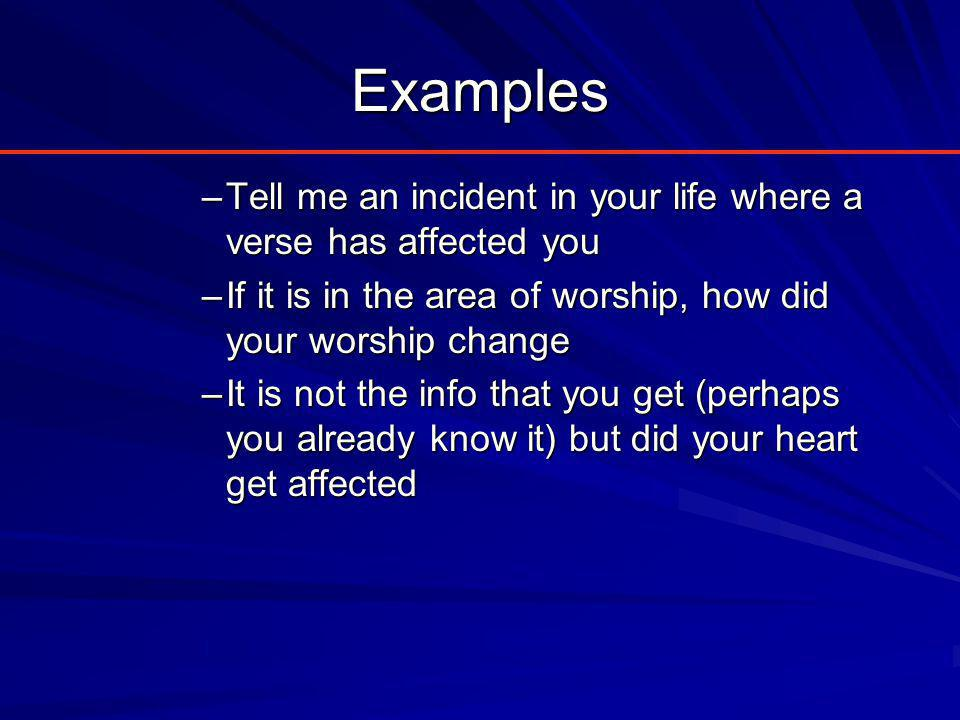 Examples –Tell me an incident in your life where a verse has affected you –If it is in the area of worship, how did your worship change –It is not the info that you get (perhaps you already know it) but did your heart get affected