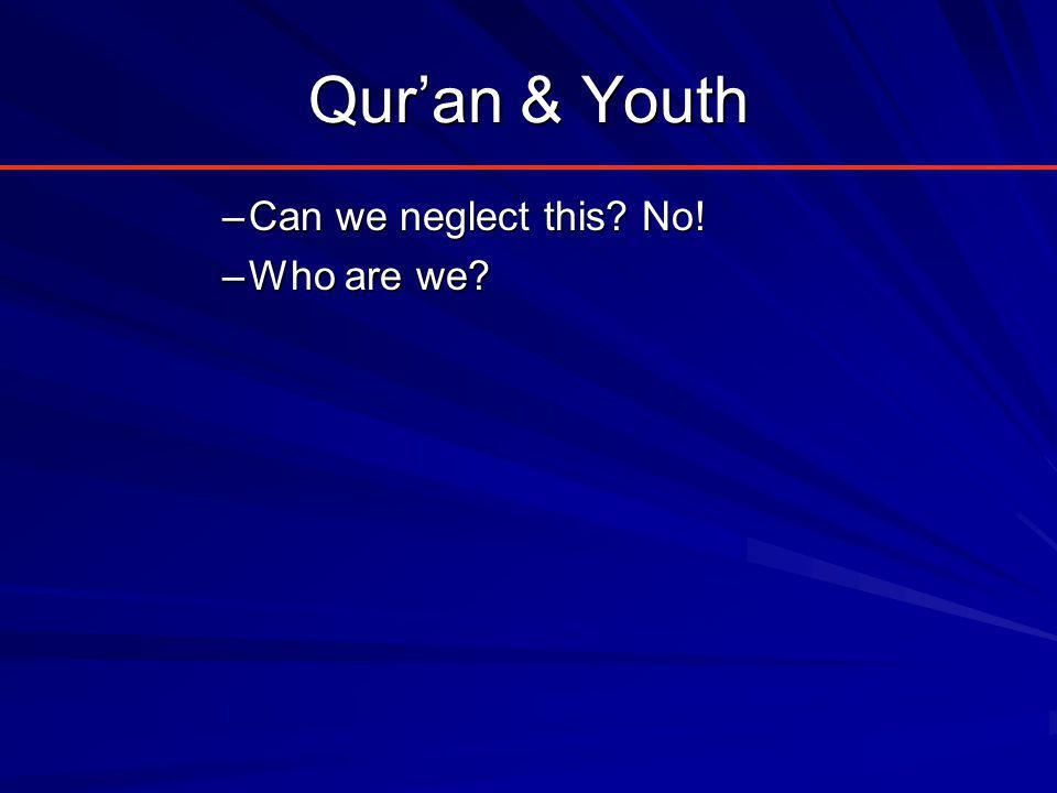 Qur'an & Youth –Can we neglect this? No! –Who are we?