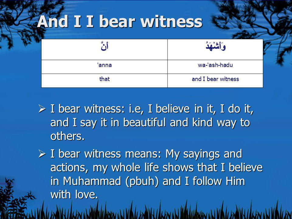 And I I bear witness وَأَشْهَدُأَنَّ wa- ash-hadu anna and I bear witness that  I bear witness: i.e, I believe in it, I do it, and I say it in beautiful and kind way to others.