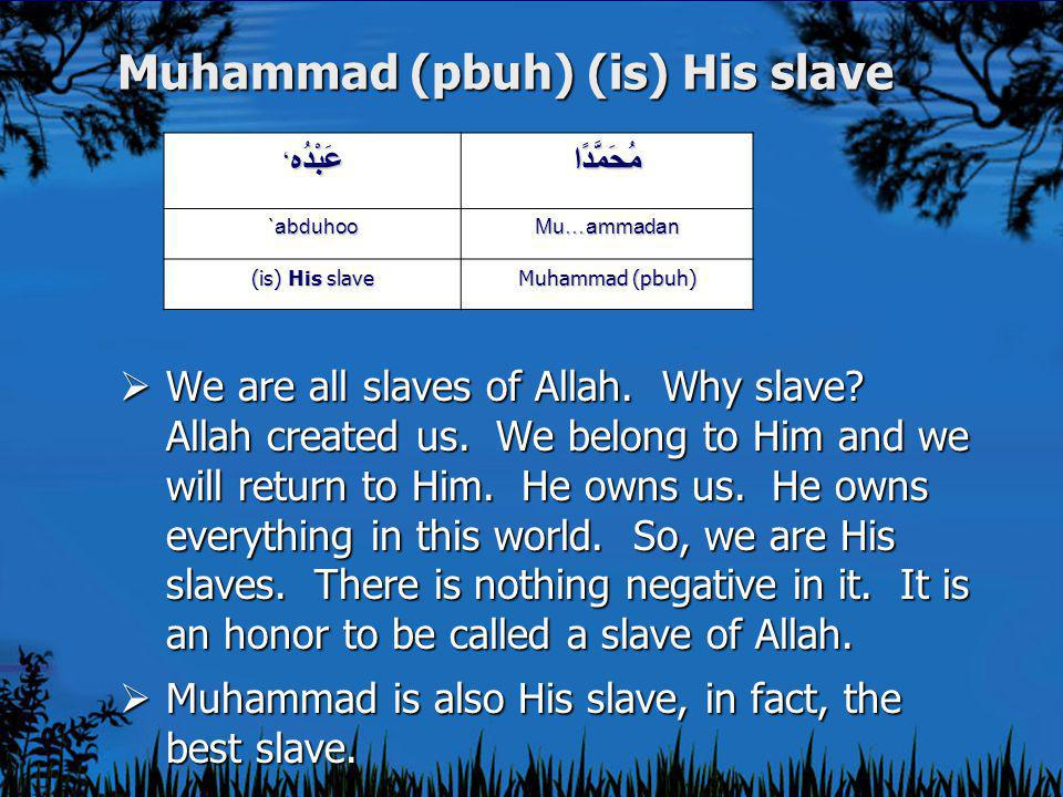 Muhammad (pbuh) (is) His slave  We are all slaves of Allah.