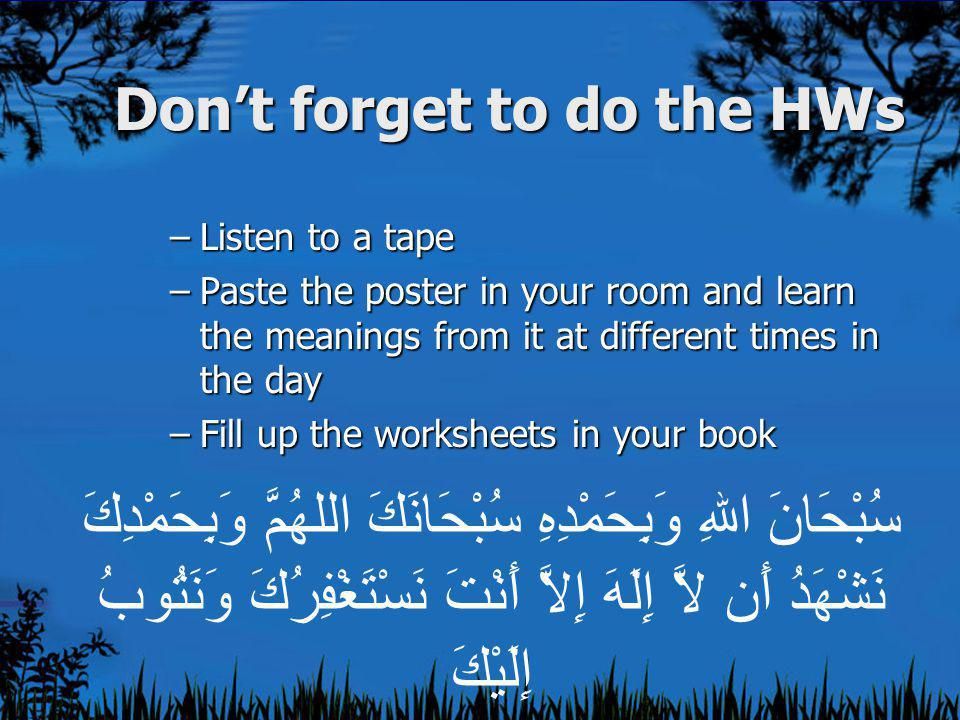 Don't forget to do the HWs –Listen to a tape –Paste the poster in your room and learn the meanings from it at different times in the day –Fill up the worksheets in your book سُبْحَانَ اللهِ وَبِحَمْدِهِ سُبْحَانَكَ اللهُمَّ وَبِحَمْدِكَ نَشْهَدُ أَن لاَّ إِلَهَ إِلاَّ أَنْتَ نَسْتَغْفِرُكَ وَنَتُوبُ إِلَيْكَ