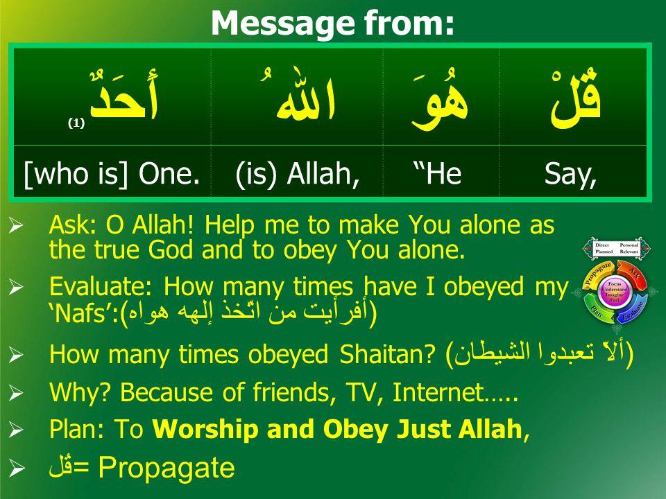 "قُلْهُوَ اﷲ ُ أَحَدٌ ( 1) Say,""He(is) Allah,[who is] One. Message from:  Ask: O Allah! Help me to make You alone as the true God and to obey You alon"
