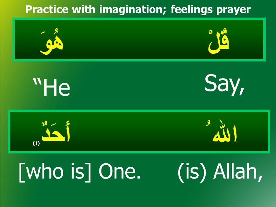 """قُلْ هُوَ Practice with imagination; feelings prayer اﷲ ُ أَحَدٌ (1) Say, """"He [who is] One.(is) Allah,"""