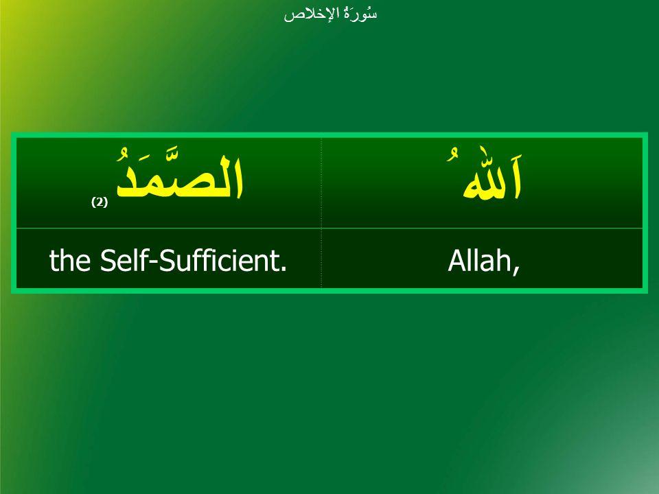 اَﷲ ُ الصَّمَدُ ( 2) Allah,the Self-Sufficient. سُورَةُ الإخلاص