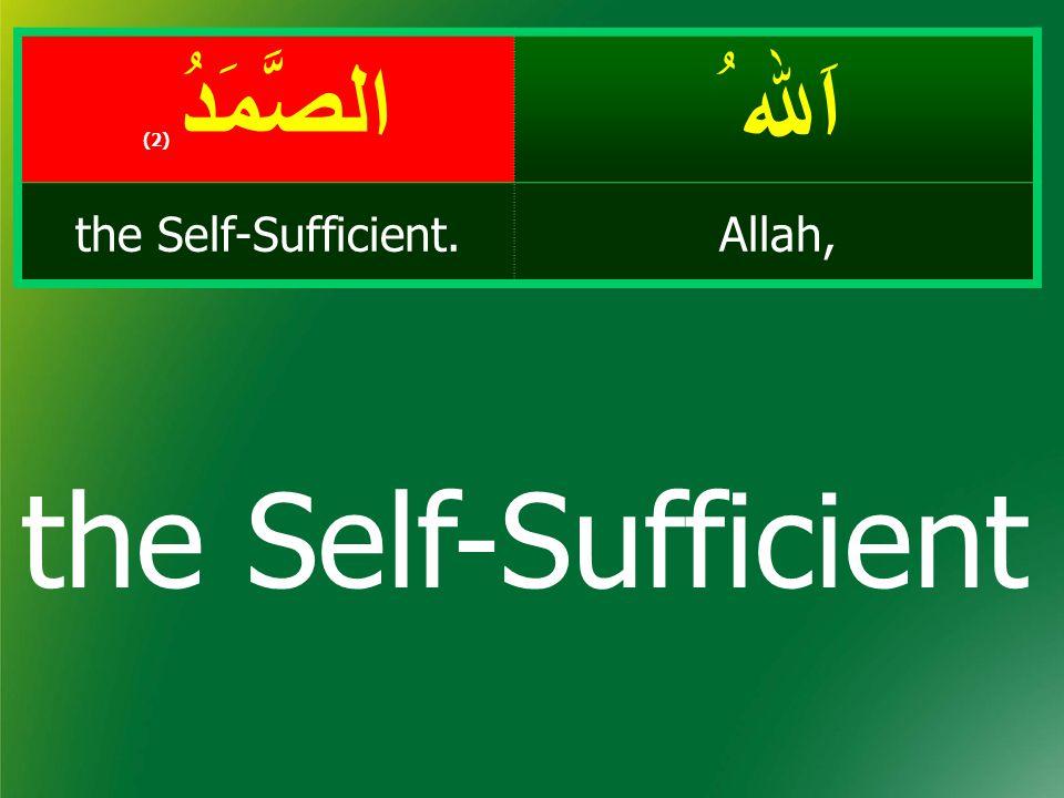 اَﷲ ُ الصَّمَدُ ( 2) Allah,the Self-Sufficient. the Self-Sufficient