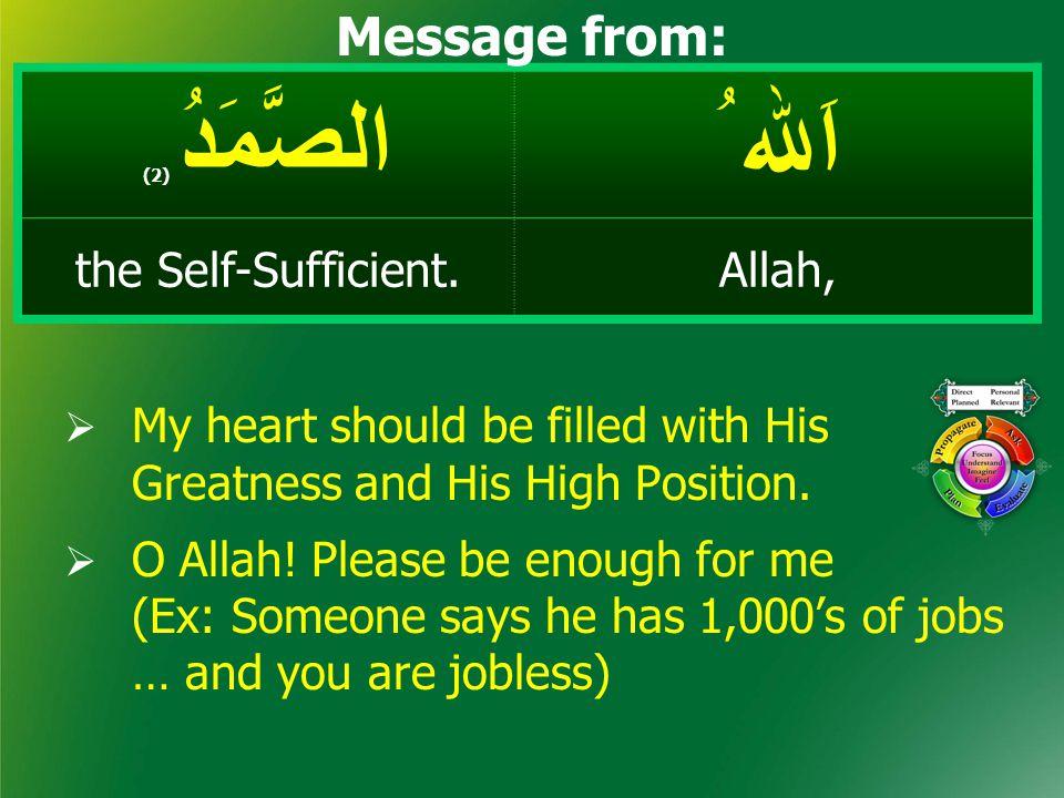 اَﷲ ُ الصَّمَدُ ( 2) Allah,the Self-Sufficient. Message from:  My heart should be filled with His Greatness and His High Position.  O Allah! Please