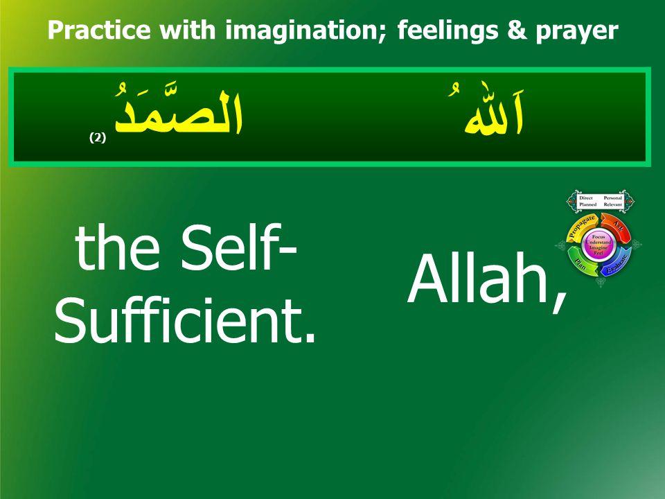اَﷲ ُ الصَّمَدُ ( 2) Practice with imagination; feelings & prayer Allah, the Self- Sufficient.