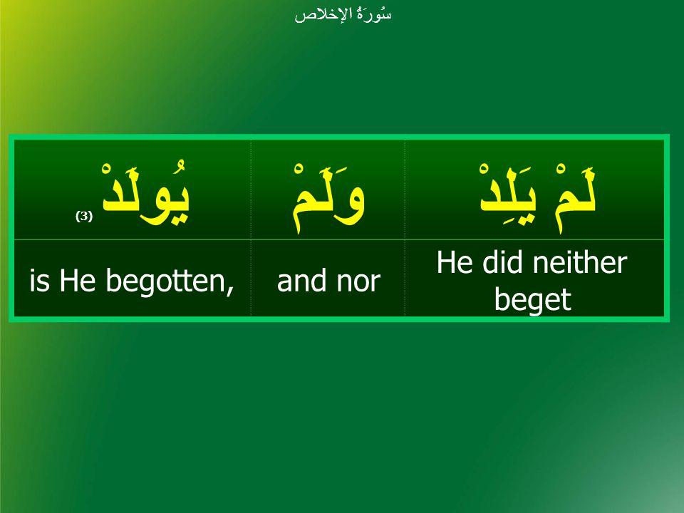 لَمْ يَلِدْ وَلَمْيُولَدْ ( 3) He did neither beget and noris He begotten, سُورَةُ الإخلاص