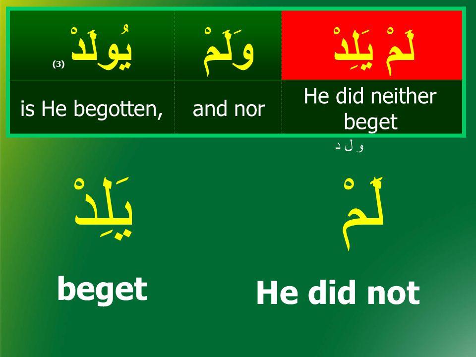 لَمْ يَلِدْ وَلَمْيُولَدْ ( 3) He did neither beget and noris He begotten, لَمْيَلِدْ He did not beget و ل د